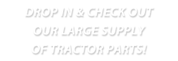 drop in and check out our large supply of tractor parts